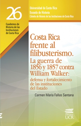 COSTA RICA FRENTE AL FILIBUSTERISMO: la guerra de 1856 y 1857 contra William Walker: defensa y fortelecimiento de las instituciones del Estado